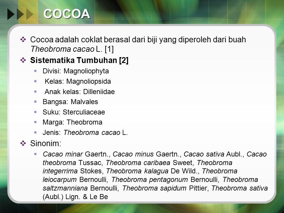 COCOA Cocoa adalah coklat berasal dari biji yang diperoleh dari buah Theobroma cacao L. [1] Sistematika Tumbuhan [2]